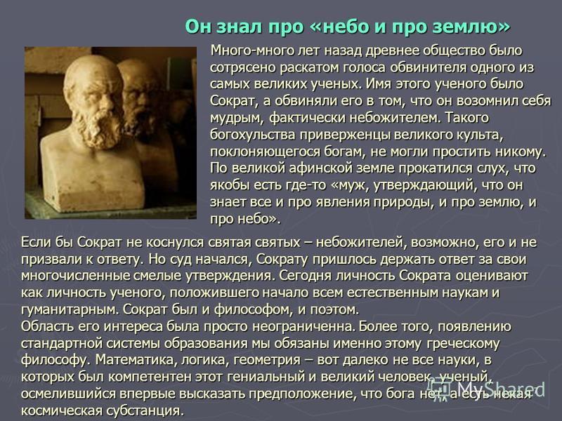 7 Он знал про «небо и про землю» Много-много лет назад древнее общество было сотрясено раскатом голоса обвинителя одного из самых великих ученых. Имя этого ученого было Сократ, а обвиняли его в том, что он возомнил себя мудрым, фактически небожителем