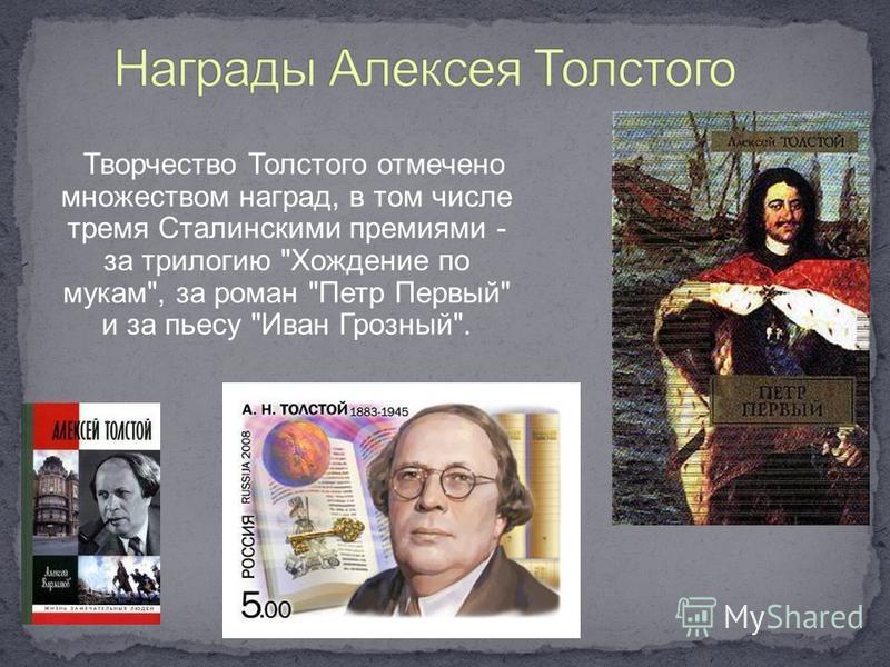 Творчество Толстого отмечено множеством наград, в том числе тремя Сталинскими премиями - за трилогию Хождение по мукам, за роман Петр Первый и за пьесу Иван Грозный.