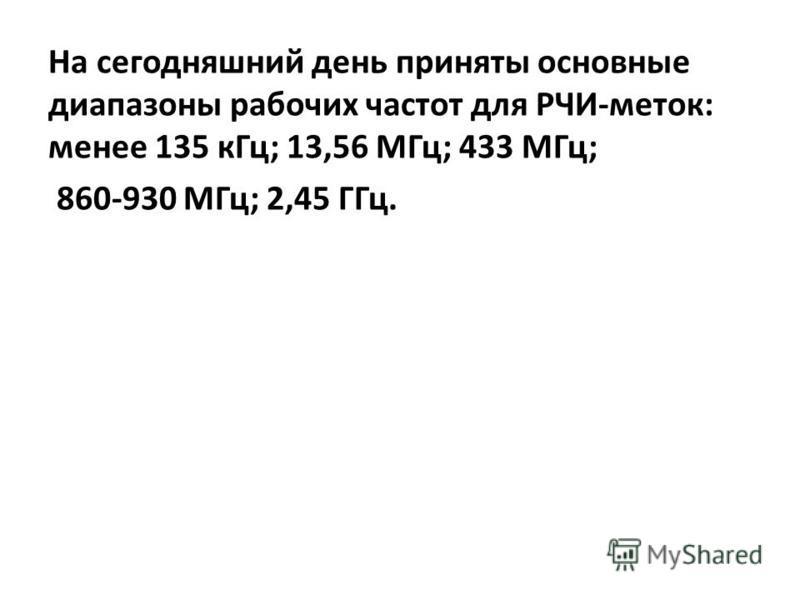 На сегодняшний день приняты основные диапазоны рабочих частот для РЧИ-меток: менее 135 к Гц; 13,56 МГц; 433 МГц; 860-930 МГц; 2,45 ГГц.
