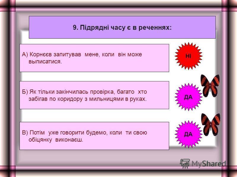 9. Підрядні часу є в реченнях: А) Корнєєв запитував мене, коли він може выписатися. Б) Як тільки закінчилась провірка, багато хто забігав по коридору з мильницями в руках. В) Потім уже говорити будемо, коли ти свою обіцянку виконаєш. НІ ДА