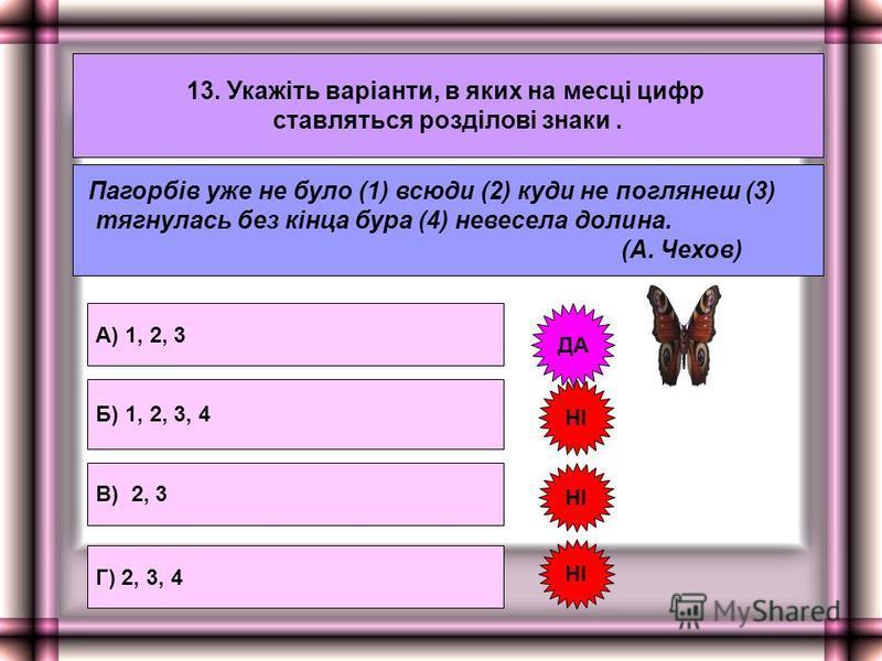 13. Укажіть варіанти, в яких на месці цифр ставляться розділові знаки. А) 1, 2, 3 Г) 2, 3, 4 Б) 1, 2, 3, 4 НІ ДА Пагорбів уже не було (1) всюди (2) куди не поглянеш (3) тягнулась без кінца бура (4) невесела долина. (А. Чехов) НІ В) 2, 3 НІ