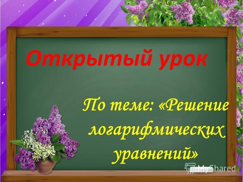 Открытый урок По теме: «Решение логарифмических уравнений»
