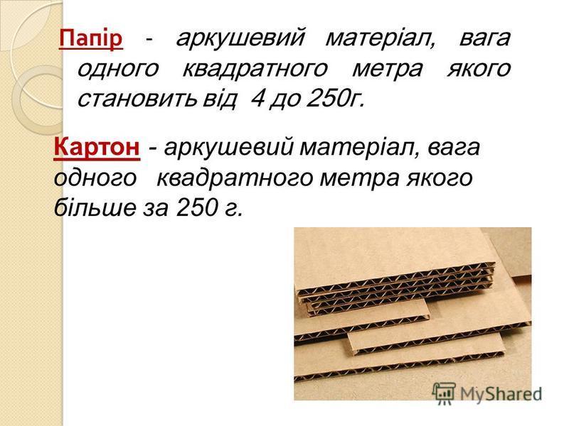 Папір - аркушевий матеріал, вага одного квадратного метра якого становить від 4 до 250г. Картон - аркушевий матеріал, вага одного квадратного метра якого більше за 250 г.