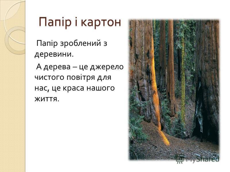 Папір і картон Папір зроблений з деревини. А дерева – це джерело чистого повітря для нас, це краса нашого життя.