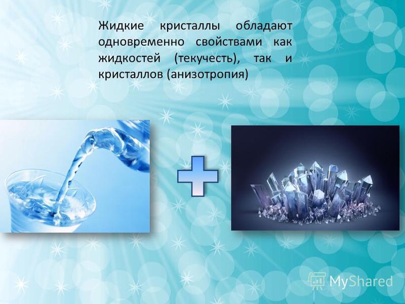 Жидкие кристаллы обладают одновременно свойствами как жидкостей (текучесть), так и кристаллов (анизотропия)