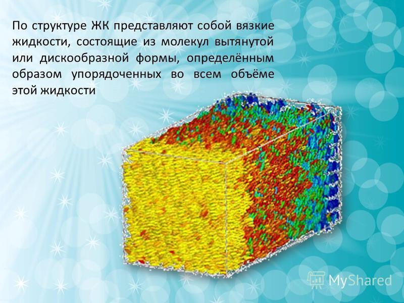 По структуре ЖК представляют собой вязкие жидкости, состоящие из молекул вытянутой или дискообразной формы, определённым образом упорядоченных во всем объёме этой жидкости