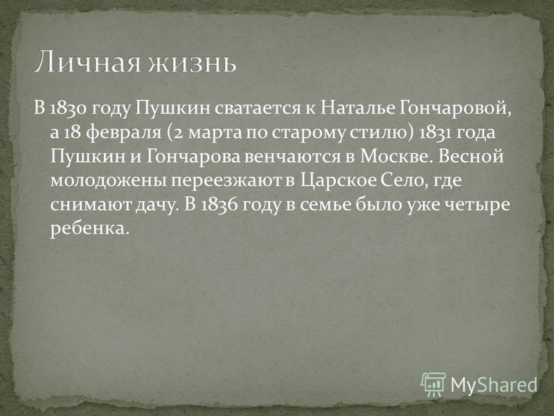 В 1830 году Пушкин сватается к Наталье Гончаровой, а 18 февраля (2 марта по старому стилю) 1831 года Пушкин и Гончарова венчаются в Москве. Весной молодожены переезжают в Царское Село, где снимают дачу. В 1836 году в семье было уже четыре ребенка.