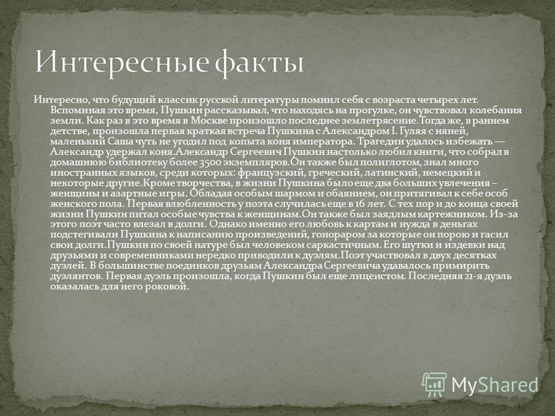 Интересно, что будущий классик русской литературы помнил себя с возраста четырех лет. Вспоминая это время, Пушкин рассказывал, что находясь на прогулке, он чувствовал колебания земли. Как раз в это время в Москве произошло последнее землетрясение.Тог
