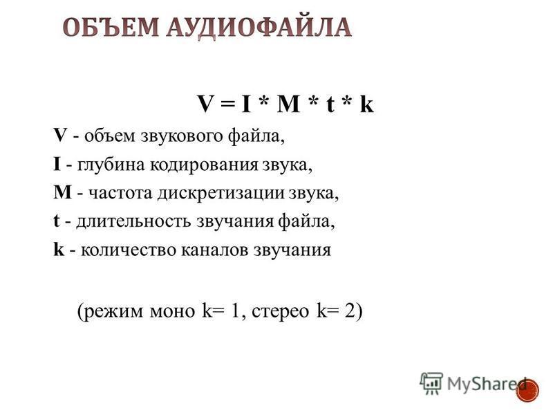 V = I * M * t * k V - объем звукового файла, I - глубина кодирования звука, M - частота дискретизации звука, t - длительность звучания файла, k - количество каналов звучания (режим моно k= 1, стерео k= 2)