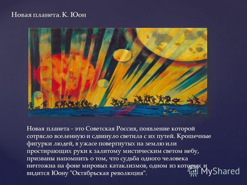 Новая планета. К. Юон Новая планета - это Советская Россия, появление которой сотрясло вселенную и сдвинуло светила с их путей. Крошечные фигурки людей, в ужасе повергнутых на землю или простирающих руки к залитому мистическим светом небу, призваны н