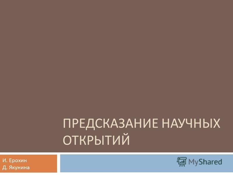 ПРЕДСКАЗАНИЕ НАУЧНЫХ ОТКРЫТИЙ И. Ерохин Д. Якунина