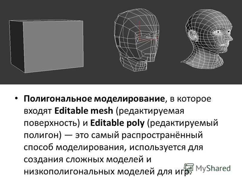 Полигональное моделирование, в которое входят Editable mesh (редактируемая поверхность) и Editable poly (редактируемый полигон) это самый распространённый способ моделирования, используется для создания сложных моделей и низкополигональных моделей дл