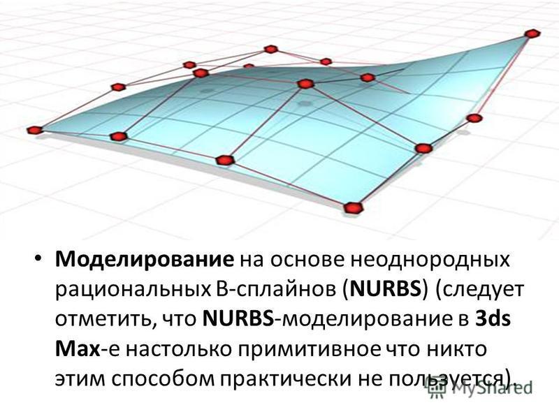 Моделирование на основе неоднородных рациональных B-сплайнов (NURBS) (следует отметить, что NURBS-моделирование в 3ds Max-е настолько примитивное что никто этим способом практически не пользуется).