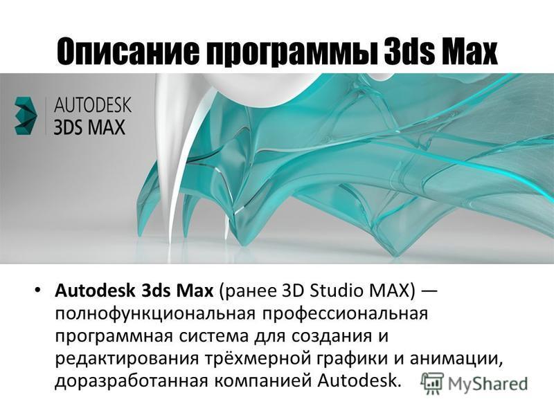 Описание программы 3ds Max Autodesk 3ds Max (ранее 3D Studio MAX) полнофункциональная профессиональная программная система для создания и редактирования трёхмерной графики и анимации, до разработанная компанией Autodesk.