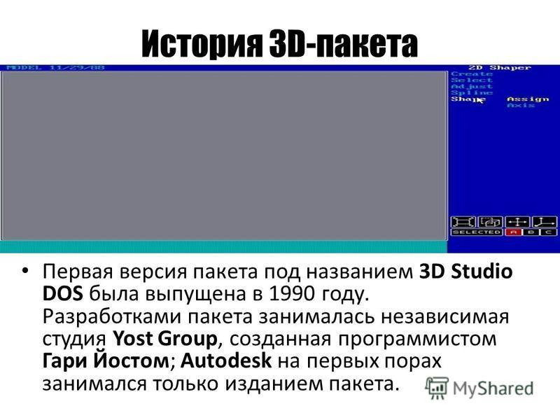 История 3D-пакета Первая версия пакета под названием 3D Studio DOS была выпущена в 1990 году. Разработками пакета занималась независимая студия Yost Group, созданная программистом Гари Йостом; Autodesk на первых порах занимался только изданием пакета