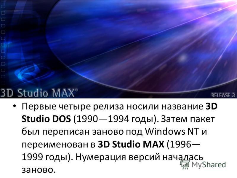 Первые четыре релиза носили название 3D Studio DOS (19901994 годы). Затем пакет был переписан заново под Windows NT и переименован в 3D Studio MAX (1996 1999 годы). Нумерация версий началась заново.