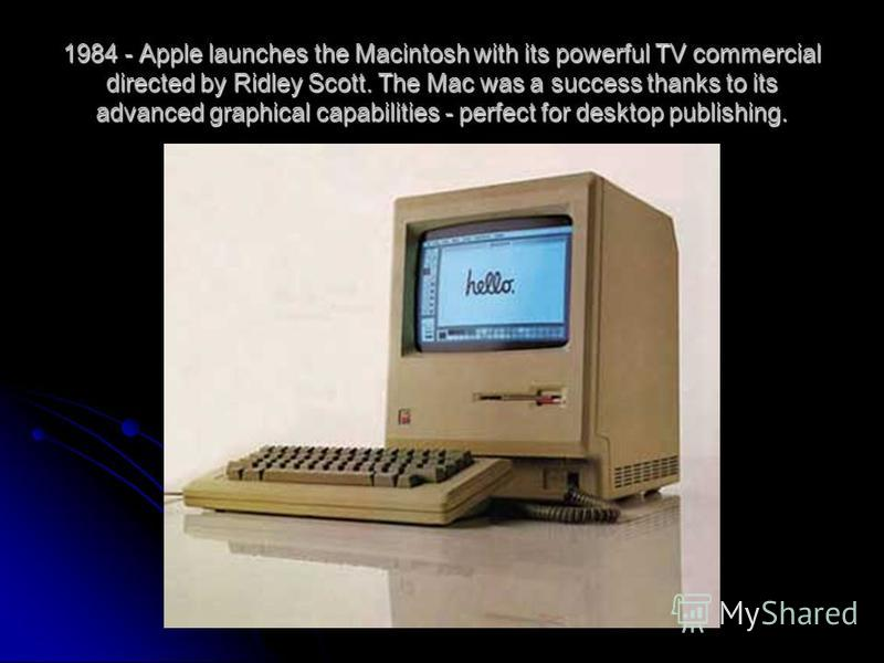 1984 - Apple launches the Macintosh with its powerful TV commercial directed by Ridley Scott. The Mac was a success thanks to its advanced graphical capabilities - perfect for desktop publishing.