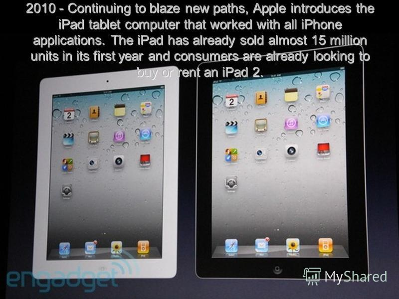 2010 - Continuing to blaze new paths, Apple introduces the iPad tablet computer that worked with all iPhone applications. The iPad has already sold almost 15 million units in its first year and consumers are already looking to buy or rent an iPad 2.