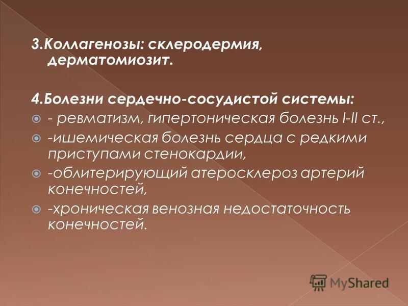 3.Коллагенозы: склеродермия, дерматомиозит. 4. Болезни сердечно-сосудистой системы: - ревматизм, гипертоническая болезнь I-II ст., -ишемическая болезнь сердца с редкими приступами стенокардии, -облитерирующий атеросклероз артерий конечностей, -хронич