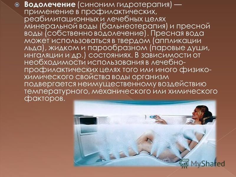 Водолечение (синоним гидротерапия) применение в профилактических, реабилитационных и лечебных целях минеральной воды (бальнеотерапия) и пресной воды (собственно водолечение). Пресная вода может использоваться в твердом (аппликации льда), жидком и пар