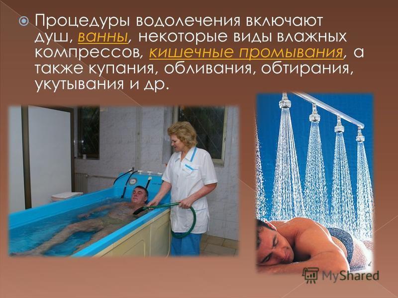 Процедуры водолечения включают душ, ванны, некоторые виды влажных компрессов, кишечные промывания, а также купания, обливания, обтирания, укутывания и др.ванныкишечные промывания