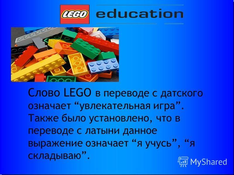 Слово LEGO в переводе с датского означает увлекательная игра. Также было установлено, что в переводе с латыни данное выражение означает я учусь, я складываю.
