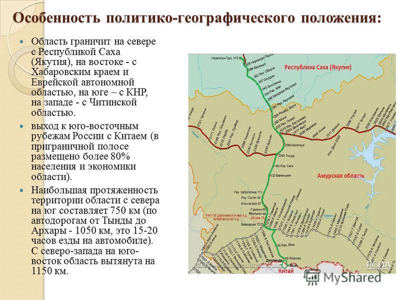 Особенность политико-географического положения: Область граничит на севере с Республикой Саха (Якутия), на востоке - с Хабаровским краем и Еврейской автономной областью, на юге – с КНР, на западе - с Читинской областью. выход к юго-восточным рубежам