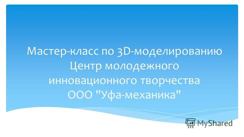 Мастер-класс по 3D-моделированию Центр молодежного инновационного творчества ООО Уфа-механика