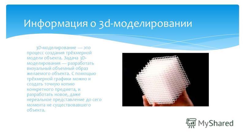 Информация о 3d-моделировании 3D-моделирование это процесс создания трёхмерной модели объекта. Задача 3D- моделирования разработать визуальный объемный образ желаемого объекта. С помощью трёхмерной графики можно и создать точную копию конкретного пре