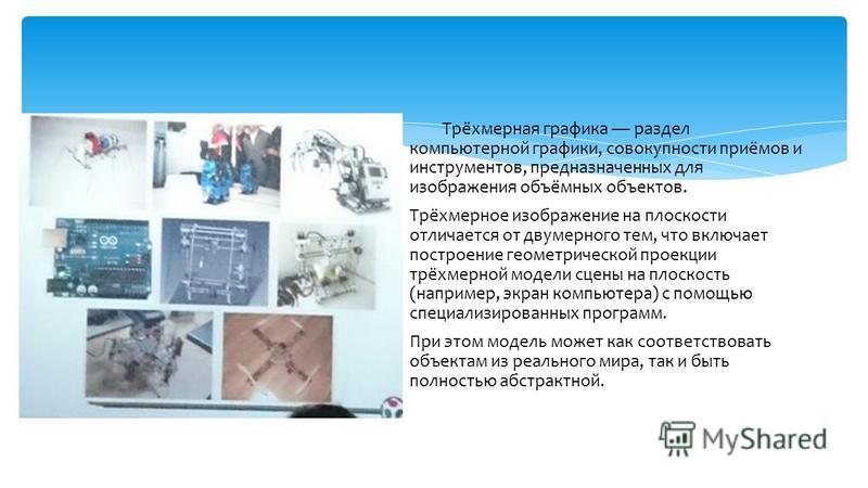 Трёхмерная графика раздел компьютерной графики, совокупности приёмов и инструментов, предназначенных для изображения объёмных объектов. Трёхмерное изображение на плоскости отличается от двумерного тем, что включает построение геометрической проекции