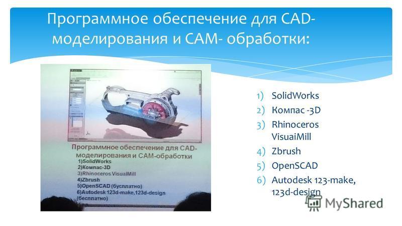 1)SolidWorks 2)Компас -3D 3)Rhinoceros VisuaiMill 4)Zbrush 5)OpenSCAD 6)Autodesk 123-make, 123d-design Программное обеспечение для CAD- моделирования и CAM- обработки: