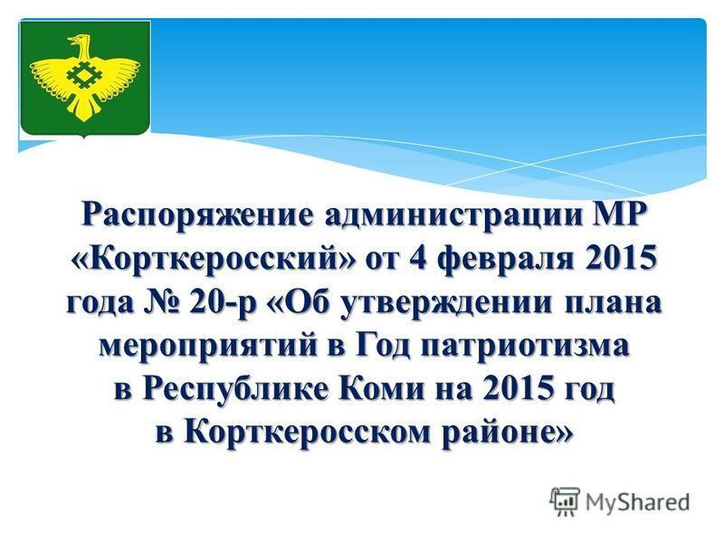 Распоряжение администрации МР «Корткеросский» от 4 февраля 2015 года 20-р «Об утверждении плана мероприятий в Год патриотизма в Республике Коми на 2015 год в Корткеросском районе»