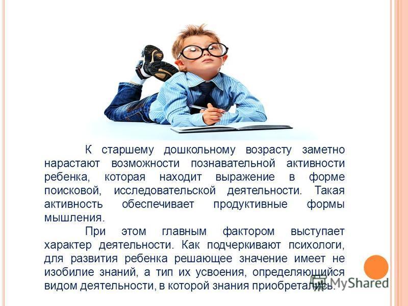 К старшему дошкольному возрасту заметно нарастают возможности познавательной активности ребенка, которая находит выражение в форме поисковой, исследовательской деятельности. Такая активность обеспечивает продуктивные формы мышления. При этом главным