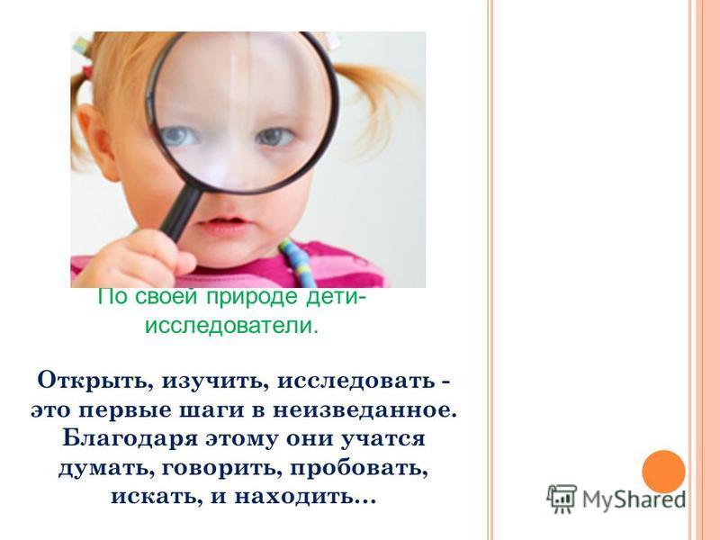 По своей природе дети- исследователи. Открыть, изучить, исследовать - это первые шаги в неизведанное. Благодаря этому они учатся думать, говорить, пробовать, искать, и находить…