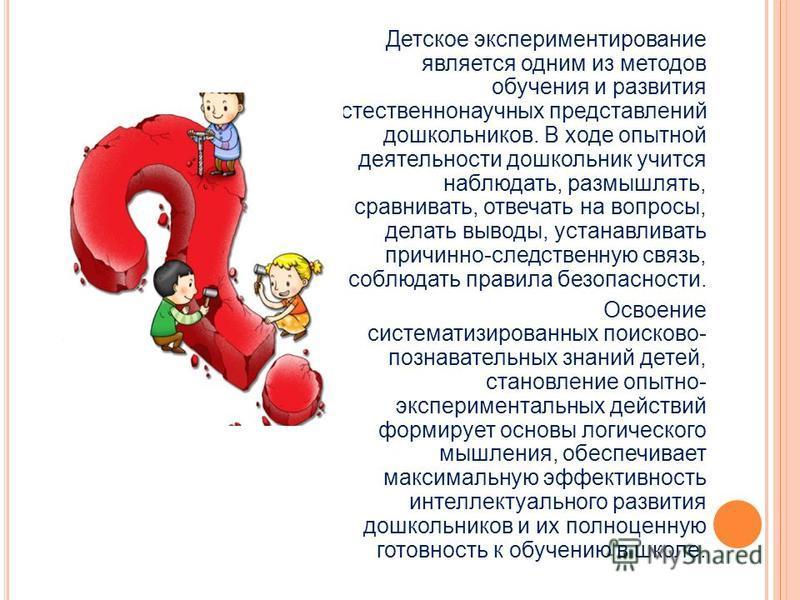 Детское экспериментирование является одним из методов обучения и развития естественнонаучных представлений дошкольников. В ходе опытной деятельности дошкольник учится наблюдать, размышлять, сравнивать, отвечать на вопросы, делать выводы, устанавливат