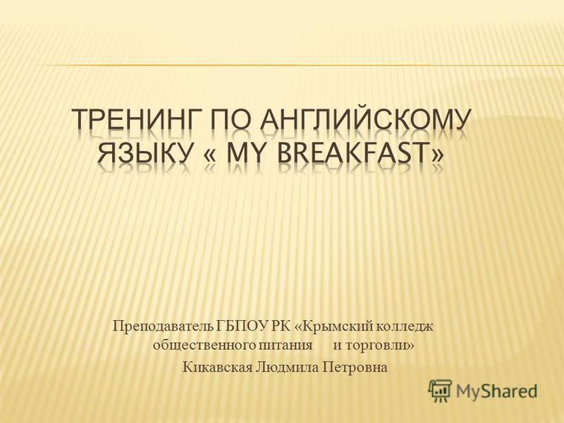 Преподаватель ГБПОУ РК « Крымский колледж общественного питания и торговли » Кикавская Людмила Петровна