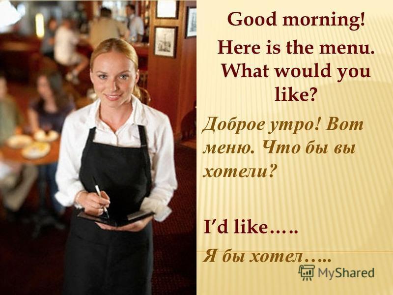 Good morning! Here is the menu. What would you like? Доброе утро ! Вот меню. Что бы вы хотели ? Id like….. Я бы хотел …..