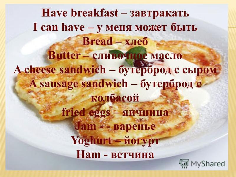 Have breakfast – завтракать I can have – у меня может быть Bread – хлеб Butter – сливочное масло A cheese sandwich – бутерброд с сыром A sausage sandwich – бутерброд с колбасой fried eggs – яичница Jam - - варенье Yoghurt – йогурт Ham - ветчина