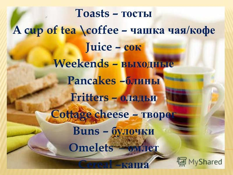 Toasts – тосты A cup of tea \coffee – чашка чая / кофе Juice – сок Weekends – выходные Pancakes – блины Fritters – оладьи Cottage cheese – творог Buns – булочки Omelets – омлет Cereal – каша