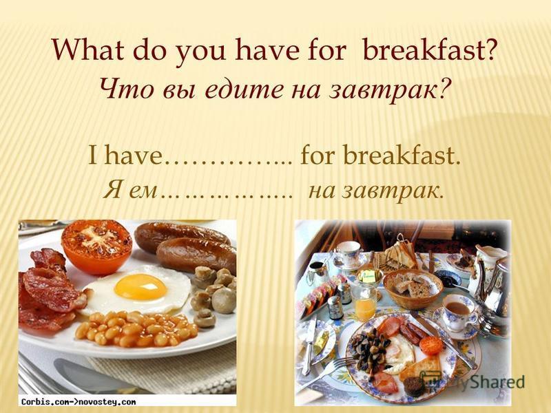 What do you have for breakfast? Что вы едите на завтрак ? I have…………... for breakfast. Я ем …………….. на завтрак.