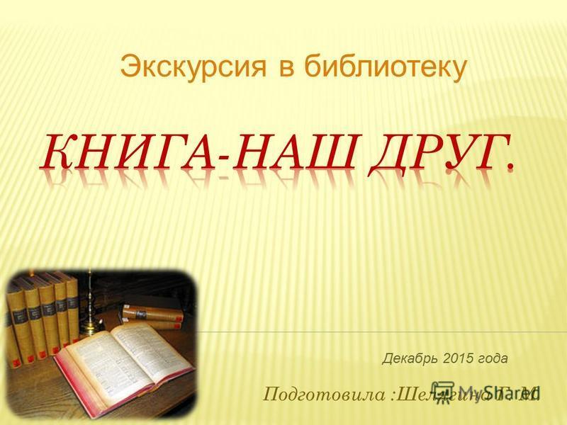 Подготовила :Шелягина Г. М. Экскурсия в библиотеку Декабрь 2015 года