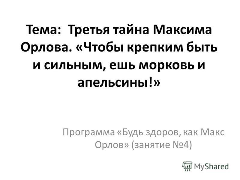 Тема: Третья тайна Максима Орлова. «Чтобы крепким быть и сильным, ешь морковь и апельсины!» Программа «Будь здоров, как Макс Орлов» (занятие 4)
