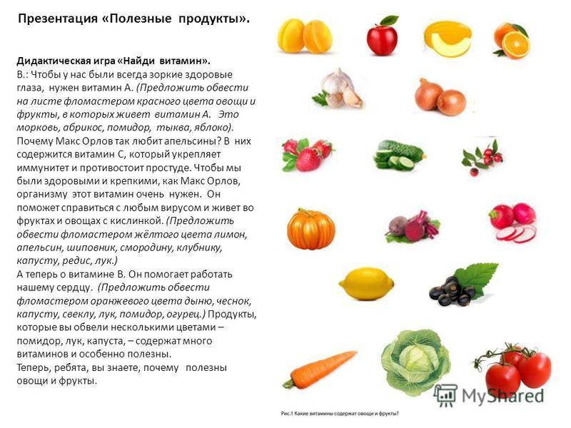 Презентация «Полезные продукты». Дидактическая игра «Найди витамин». В.: Чтобы у нас были всегда зоркие здоровые глаза, нужен витамин А. (Предложить обвести на листе фломастером красного цвета овощи и фрукты, в которых живет витамин А. Это морковь, а
