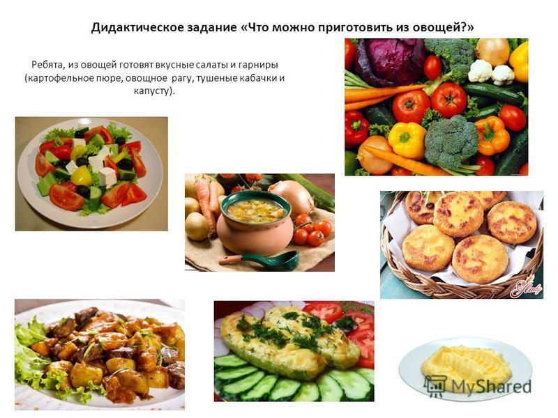 Дидактическое задание «Что можно приготовить из овощей?» Ребята, из овощей готовят вкусные салаты и гарниры (картофельное пюре, овощное рагу, тушеные кабачки и капусту).