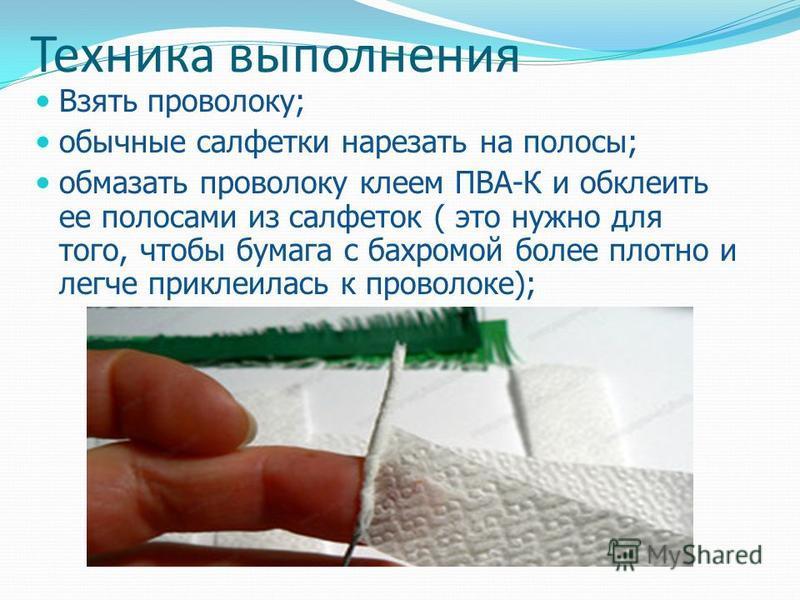 Техника выполнения Взять проволоку; обычные салфетки нарезать на полосы; обмазать проволоку клеем ПВА-К и обклеить ее полосами из салфеток ( это нужно для того, чтобы бумага с бахромой более плотно и легче приклеилась к проволоке);