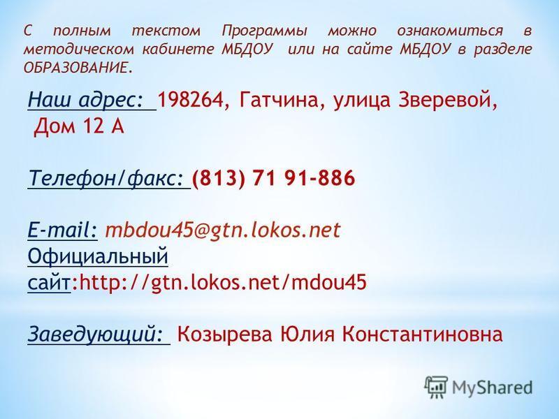 С полным текстом Программы можно ознакомиться в методическом кабинете МБДОУ или на сайте МБДОУ в разделе ОБРАЗОВАНИЕ. Наш адрес: 198264, Гатчина, улица Зверевой, Дом 12 А Телефон/факс: (813) 71 91-886 E-mail: mbdou45@gtn.lokos.net Официальный сайт:ht