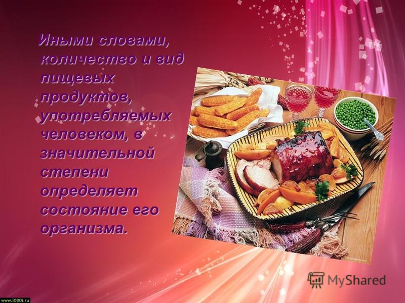 Иными словами, количество и вид пищевых продуктов, употребляемых человеком, в значительной степени определяет состояние его организма.