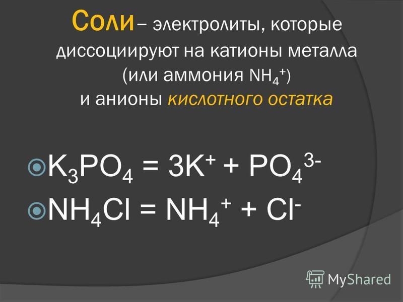 Соли – электролиты, которые диссоциируют на катионы металла (или аммония NH 4 + ) и анионы кислотного остатка K 3 PO 4 = 3K + + PO 4 3- NH 4 Cl = NH 4 + + Cl -