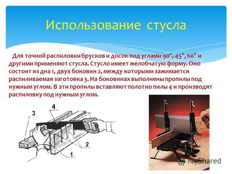 Использование стула Для точной распиловки брусков и досок под углами 90°, 45°, 60° и другими применяют стула. Стусло имеет желобчатую форму. Оно состоит из дна 1, двух боковин 2, между которыми зажимается распиливаемая заготовка 3. На боковинах выпол