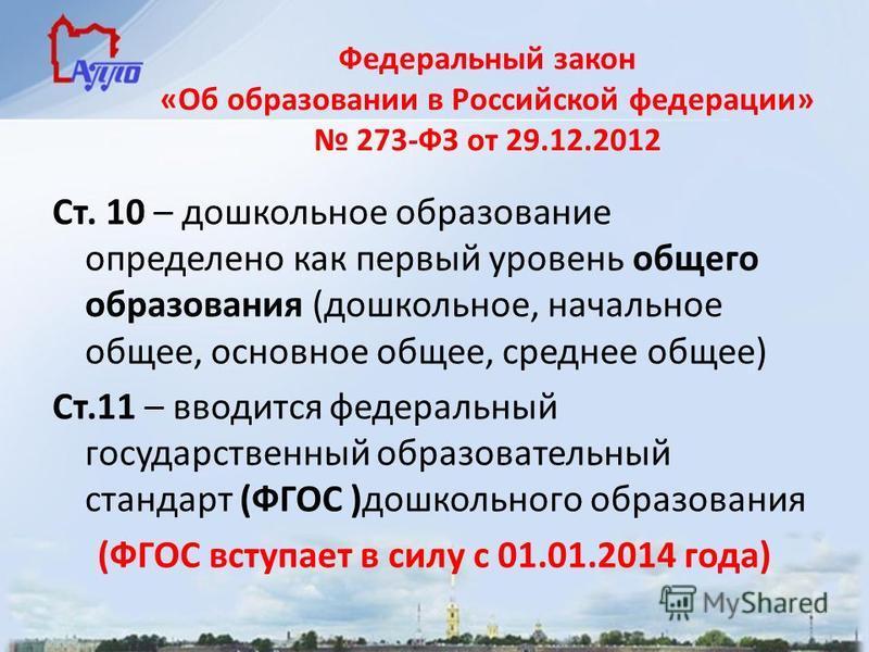 Федеральный закон «Об образовании в Российской федерации» 273-ФЗ от 29.12.2012 Ст. 10 – дошкольное образование определено как первый уровень общего образования (дошкольное, начальное общее, основное общее, среднее общее) Ст.11 – вводится федеральный